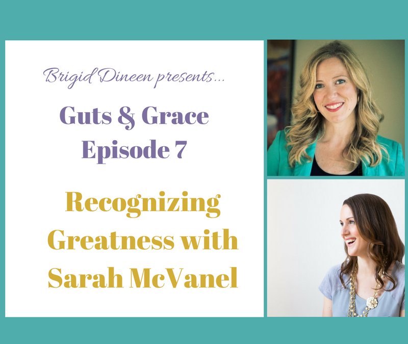 Guts & Grace – Episode 7: Recognizing Greatness with Sarah McVanel