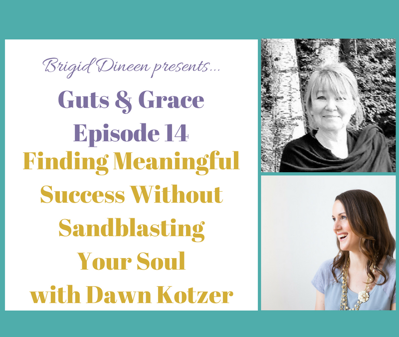 Guts & Grace – Episode 14: Finding Meaningful Success Without Sandblasting Your Soul with Dawn Kotzer