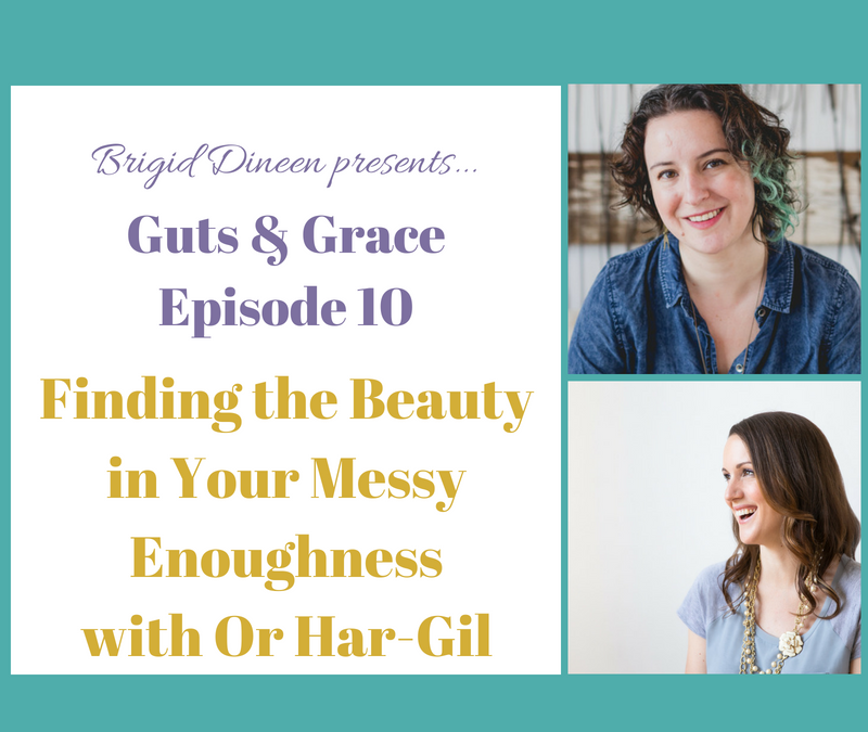 Guts & Grace – Episode 10: Finding the Beauty in Your Messy Enoughness with Or Har-Gil