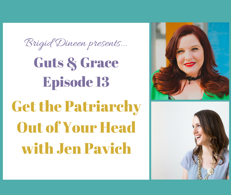 Guts & Grace – Episode 13: Get the Patriarchy Out of Your Head with Jen Pavich