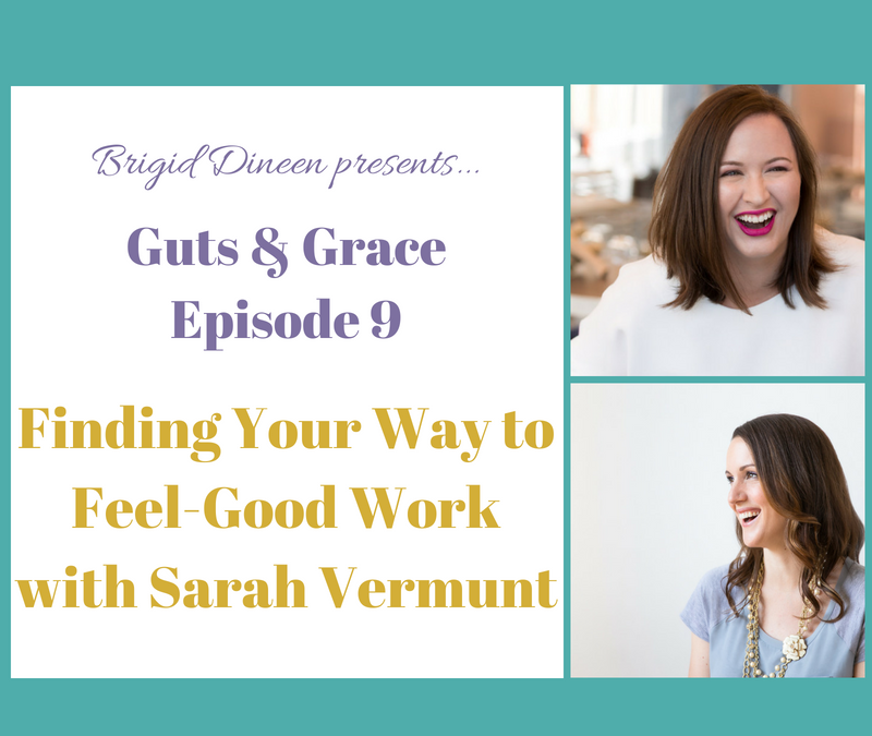 Guts & Grace – Episode 9: Finding Your Way to Feel-Good Work with Sarah Vermunt